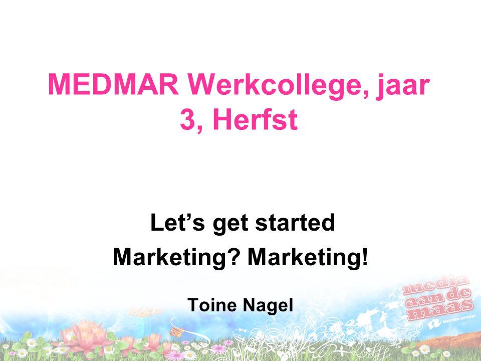 MEDMAR Werkcollege, jaar 3, Herfst Let's get started Marketing? Marketing! Toine Nagel