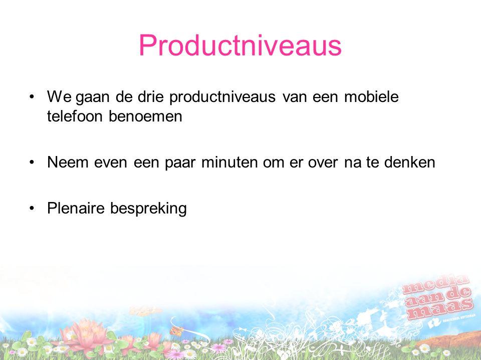 Productniveaus We gaan de drie productniveaus van een mobiele telefoon benoemen Neem even een paar minuten om er over na te denken Plenaire bespreking