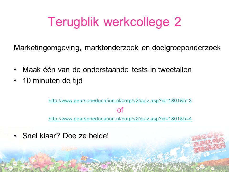 Terugblik werkcollege 2 Marketingomgeving, marktonderzoek en doelgroeponderzoek Maak één van de onderstaande tests in tweetallen 10 minuten de tijd http://www.pearsoneducation.nl/corp/v2/quiz.asp?id=1801&h=3 of http://www.pearsoneducation.nl/corp/v2/quiz.asp?id=1801&h=4 Snel klaar.