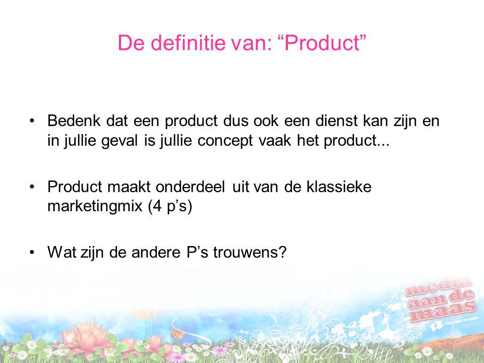 De definitie van: Product Bedenk dat een product dus ook een dienst kan zijn en in jullie geval is jullie concept vaak het product...
