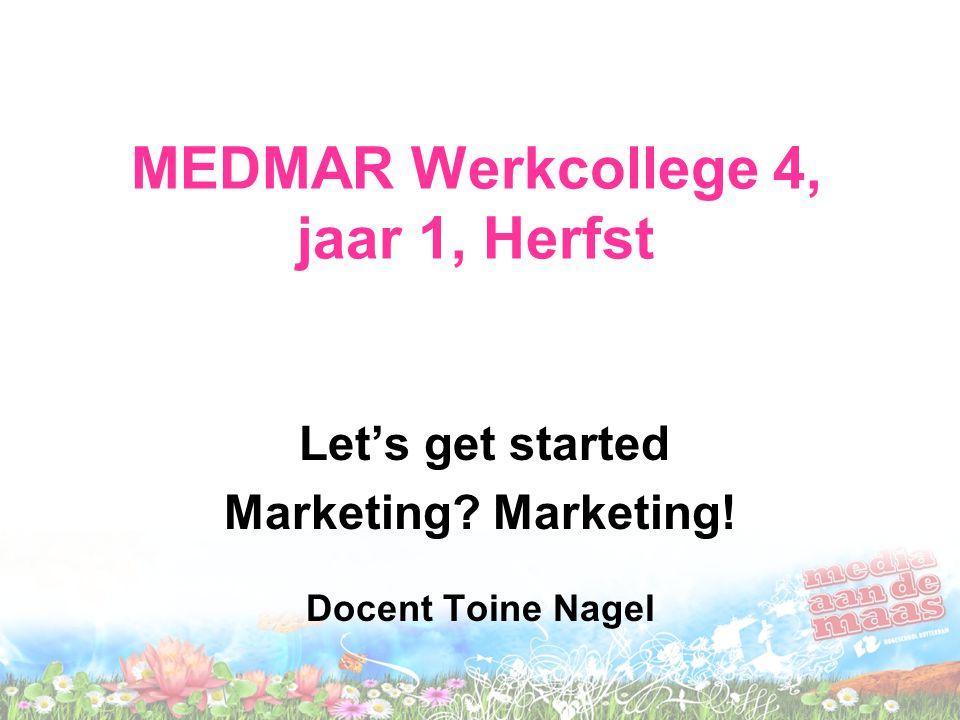 MEDMAR Werkcollege 4, jaar 1, Herfst Let's get started Marketing? Marketing! Docent Toine Nagel