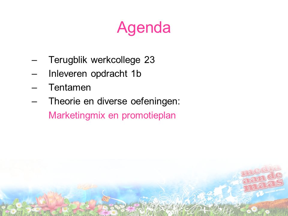 Agenda –Terugblik werkcollege 23 –Inleveren opdracht 1b –Tentamen –Theorie en diverse oefeningen: Marketingmix en promotieplan