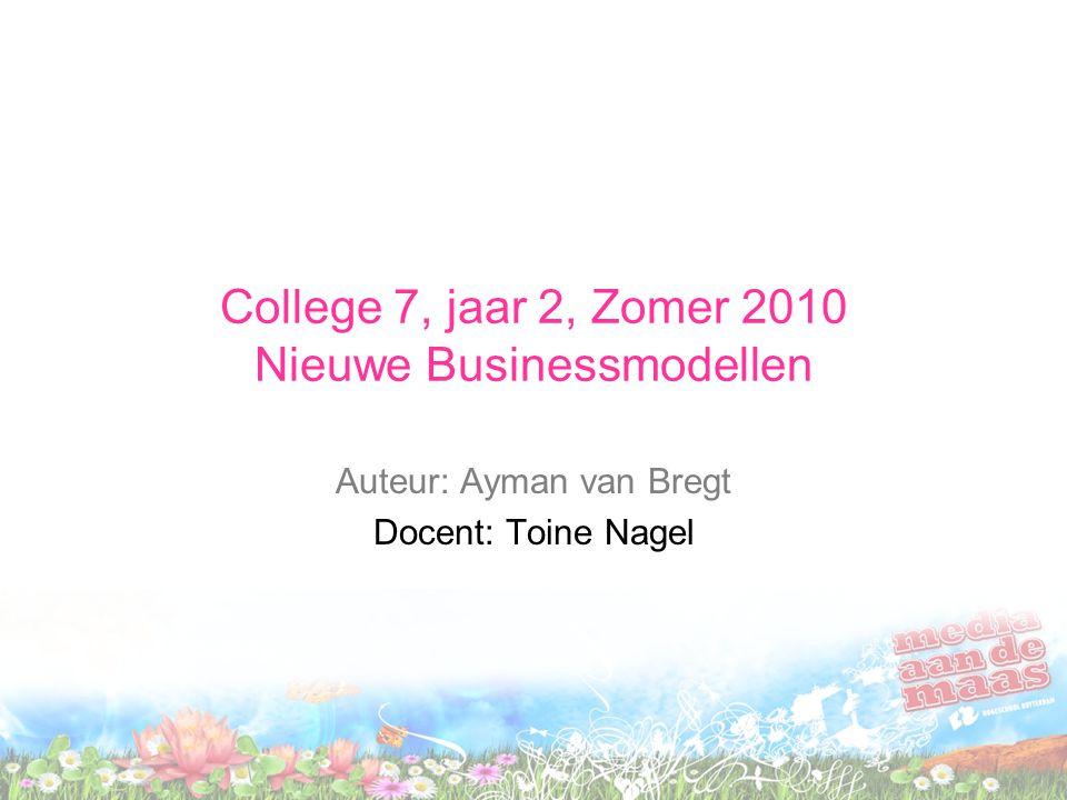 College 7, jaar 2, Zomer 2010 Nieuwe Businessmodellen Auteur: Ayman van Bregt Docent: Toine Nagel