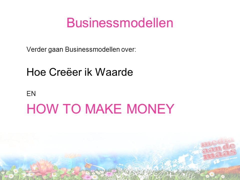Businessmodellen Verder gaan Businessmodellen over: Hoe Creëer ik Waarde EN HOW TO MAKE MONEY
