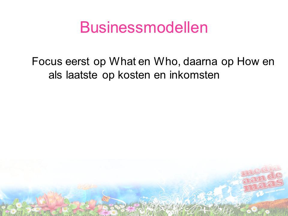Businessmodellen Focus eerst op What en Who, daarna op How en als laatste op kosten en inkomsten