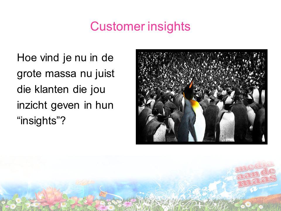 Customer insights Hoe vind je nu in de grote massa nu juist die klanten die jou inzicht geven in hun insights