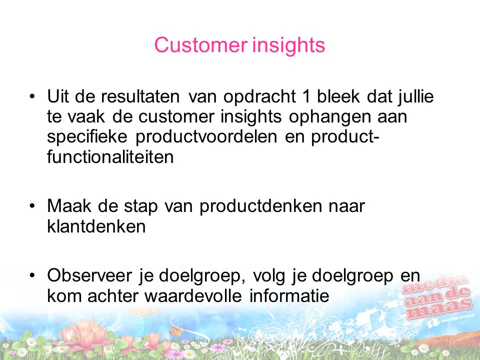 Customer insights Uit de resultaten van opdracht 1 bleek dat jullie te vaak de customer insights ophangen aan specifieke productvoordelen en product- functionaliteiten Maak de stap van productdenken naar klantdenken Observeer je doelgroep, volg je doelgroep en kom achter waardevolle informatie