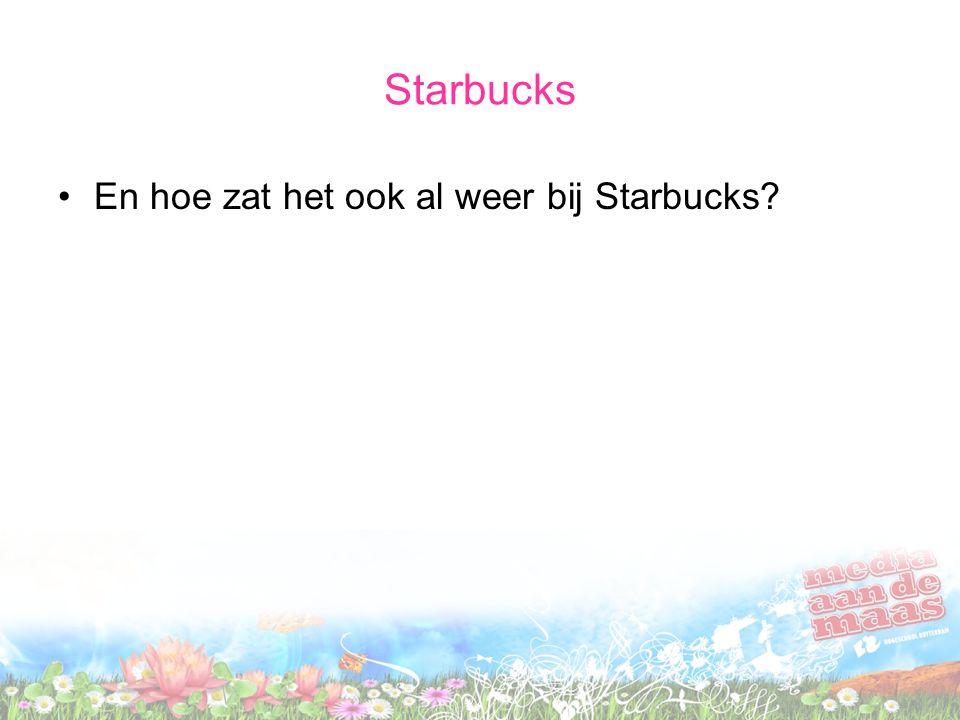 Starbucks En hoe zat het ook al weer bij Starbucks?