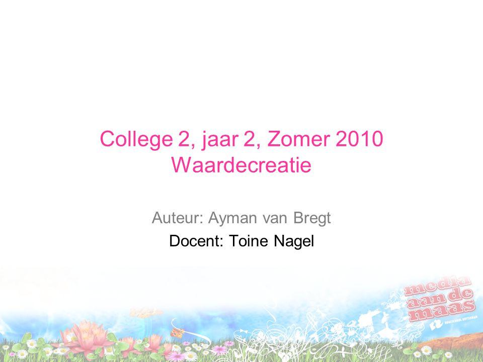 College 2, jaar 2, Zomer 2010 Waardecreatie Auteur: Ayman van Bregt Docent: Toine Nagel