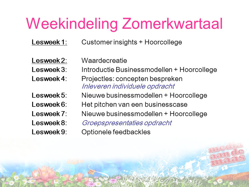 Weekindeling Zomerkwartaal Lesweek 1: Customer insights + Hoorcollege Lesweek 2: Waardecreatie Lesweek 3: Introductie Businessmodellen + Hoorcollege Lesweek 4: Projectles: concepten bespreken Inleveren individuele opdracht Lesweek 5: Nieuwe businessmodellen + Hoorcollege Lesweek 6: Het pitchen van een businesscase Lesweek 7:Nieuwe businessmodellen + Hoorcollege Lesweek 8:Groepspresentaties opdracht Lesweek 9:Optionele feedbackles
