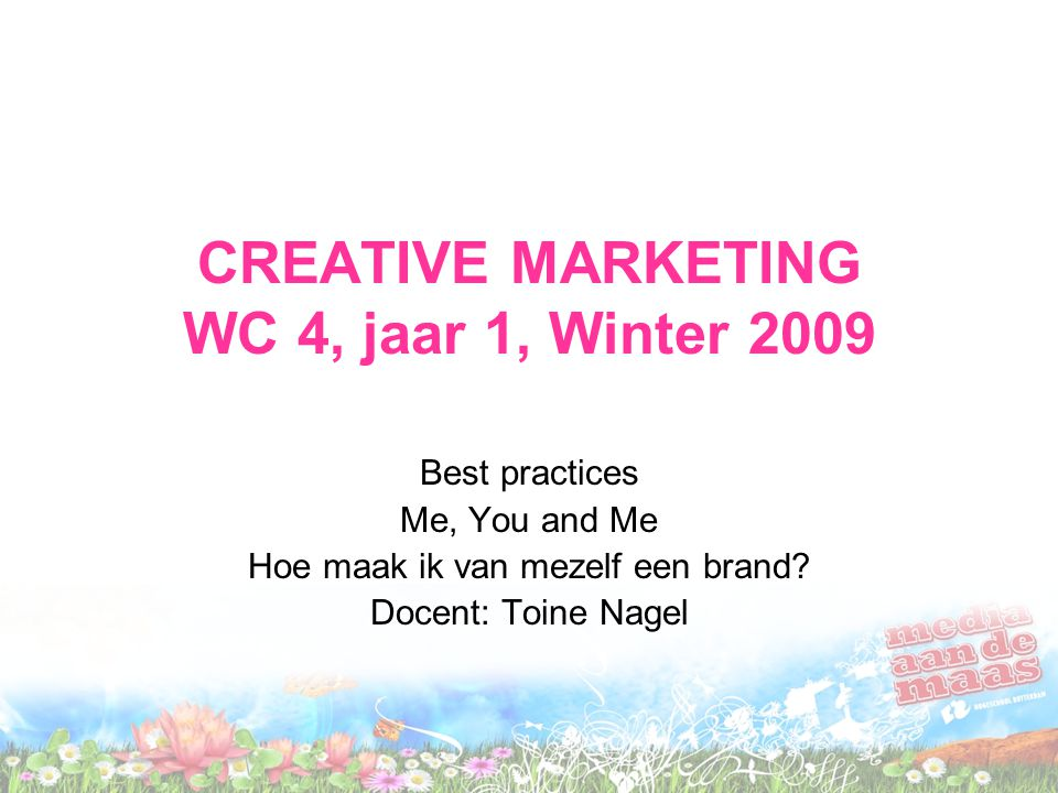CREATIVE MARKETING WC 4, jaar 1, Winter 2009 Best practices Me, You and Me Hoe maak ik van mezelf een brand.
