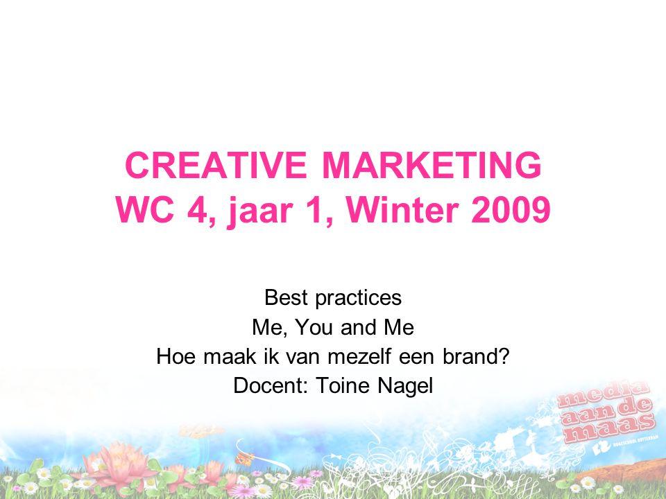 CREATIVE MARKETING WC 4, jaar 1, Winter 2009 Best practices Me, You and Me Hoe maak ik van mezelf een brand? Docent: Toine Nagel