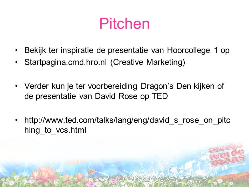 Pitchen Bekijk ter inspiratie de presentatie van Hoorcollege 1 op Startpagina.cmd.hro.nl (Creative Marketing) Verder kun je ter voorbereiding Dragon's