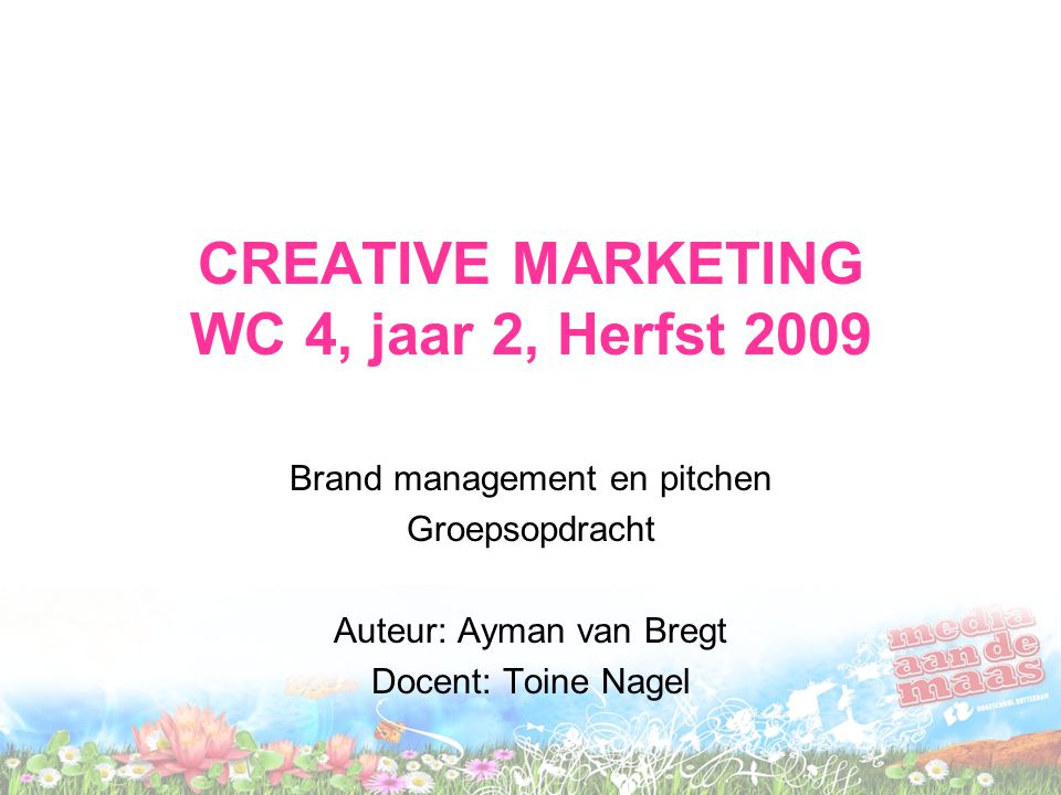 CREATIVE MARKETING WC 4, jaar 2, Herfst 2009 Brand management en pitchen Groepsopdracht Auteur: Ayman van Bregt Docent: Toine Nagel