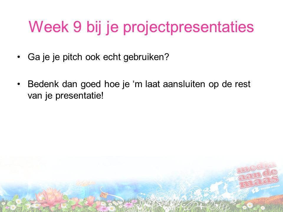 Week 9 bij je projectpresentaties Ga je je pitch ook echt gebruiken? Bedenk dan goed hoe je 'm laat aansluiten op de rest van je presentatie!
