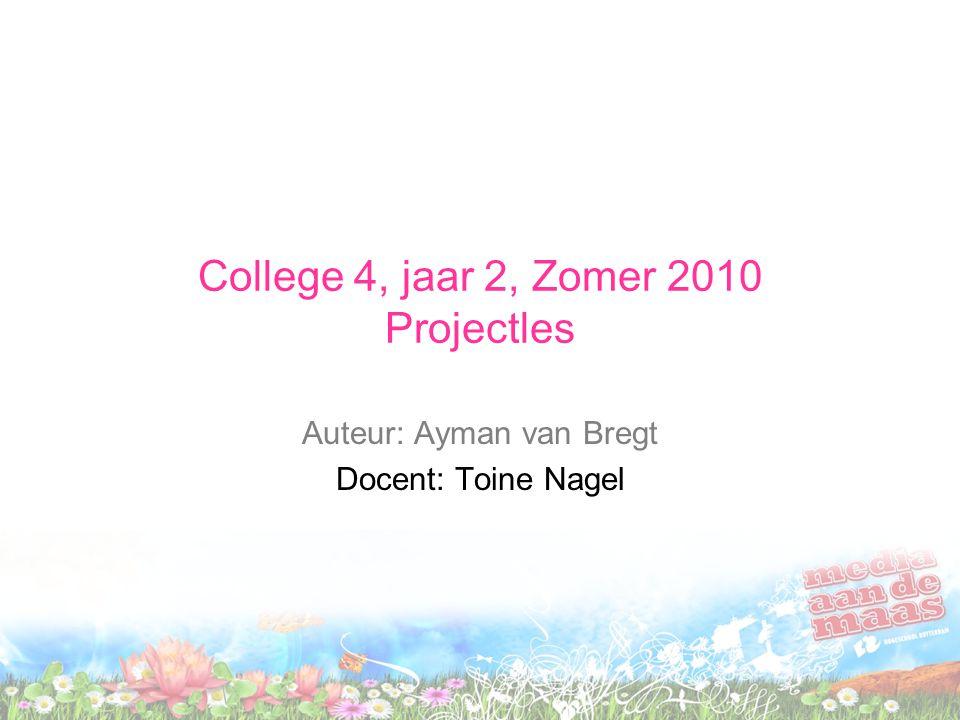 College 4, jaar 2, Zomer 2010 Projectles Auteur: Ayman van Bregt Docent: Toine Nagel
