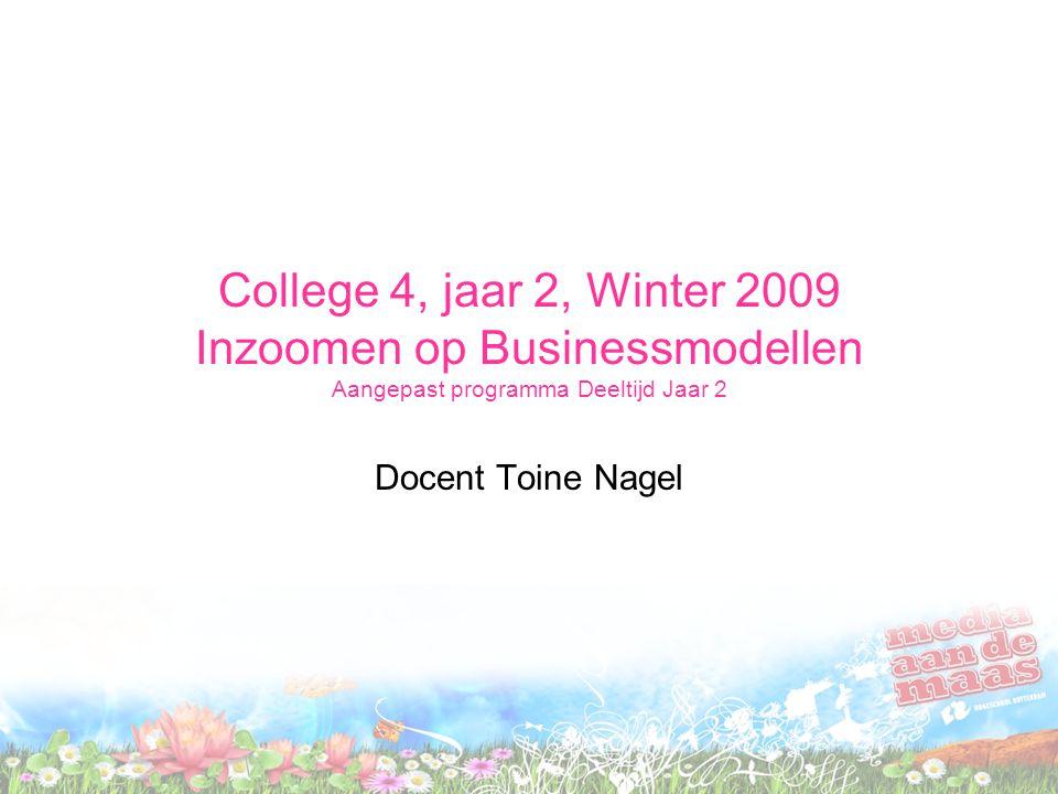 College 4, jaar 2, Winter 2009 Inzoomen op Businessmodellen Aangepast programma Deeltijd Jaar 2 Docent Toine Nagel