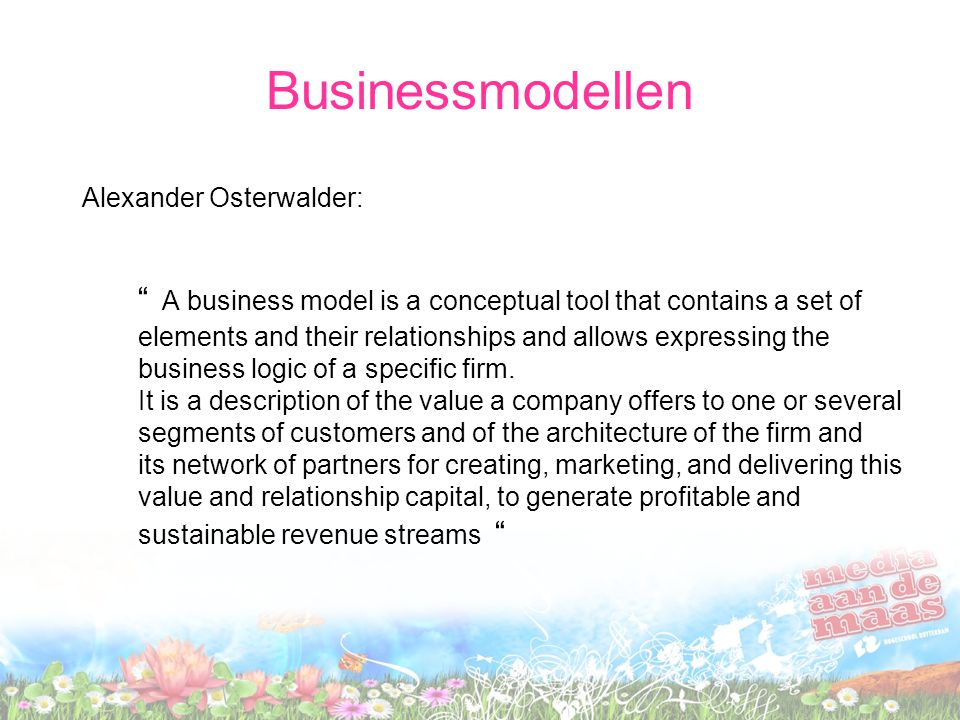 Businessmodellen Alexander Osterwalder: A business model is a conceptual tool that contains a set of elements and their relationships and allows expressing the business logic of a specific firm.