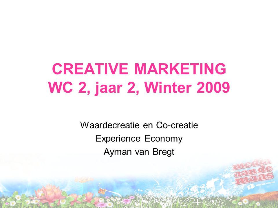 CREATIVE MARKETING WC 2, jaar 2, Winter 2009 Waardecreatie en Co-creatie Experience Economy Ayman van Bregt
