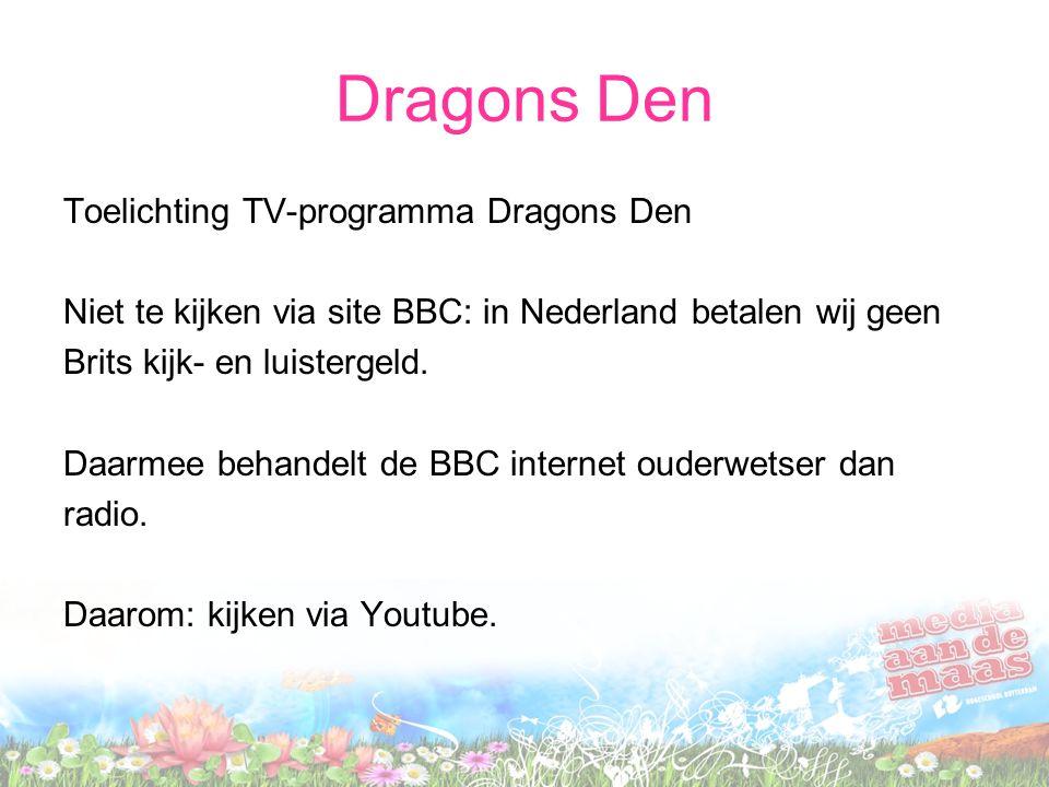 Dragons Den Toelichting TV-programma Dragons Den Niet te kijken via site BBC: in Nederland betalen wij geen Brits kijk- en luistergeld. Daarmee behand