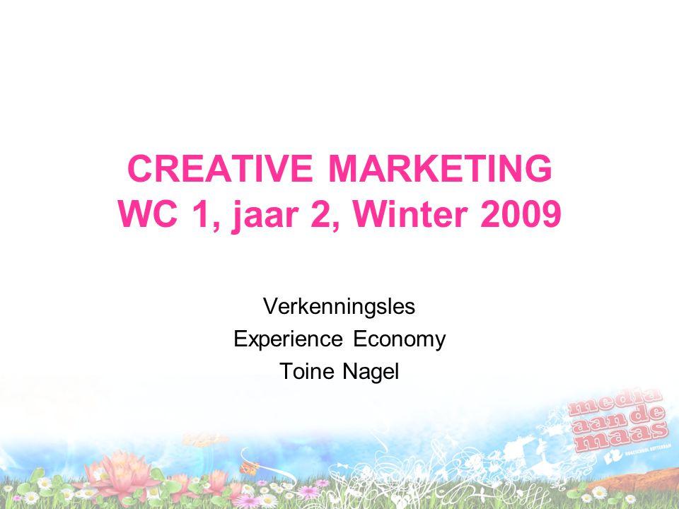 CREATIVE MARKETING WC 1, jaar 2, Winter 2009 Verkenningsles Experience Economy Toine Nagel