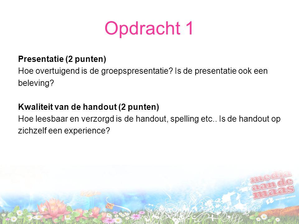 Opdracht 1 Presentatie (2 punten) Hoe overtuigend is de groepspresentatie? Is de presentatie ook een beleving? Kwaliteit van de handout (2 punten) Hoe