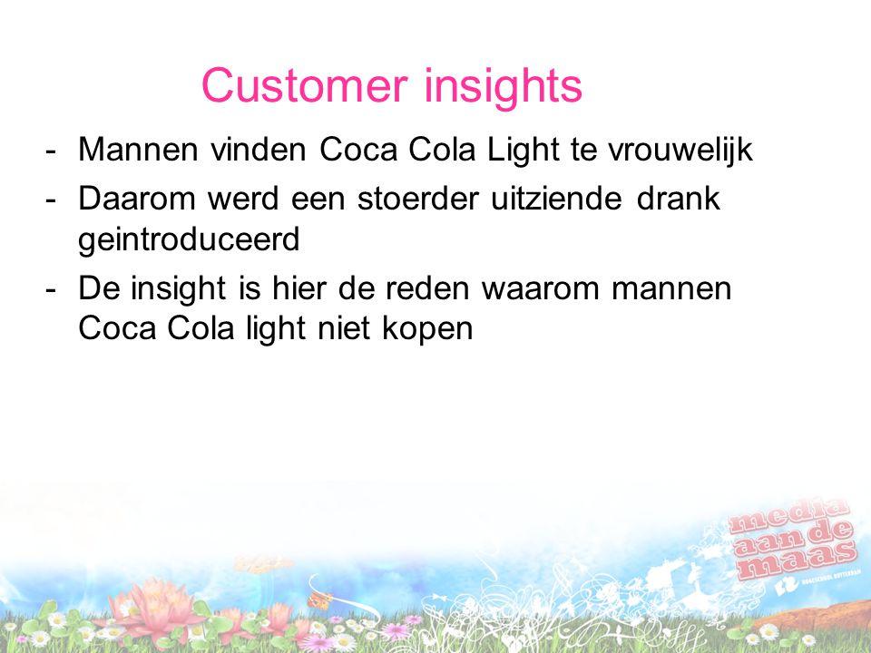 Customer insights -Mannen vinden Coca Cola Light te vrouwelijk -Daarom werd een stoerder uitziende drank geintroduceerd -De insight is hier de reden w