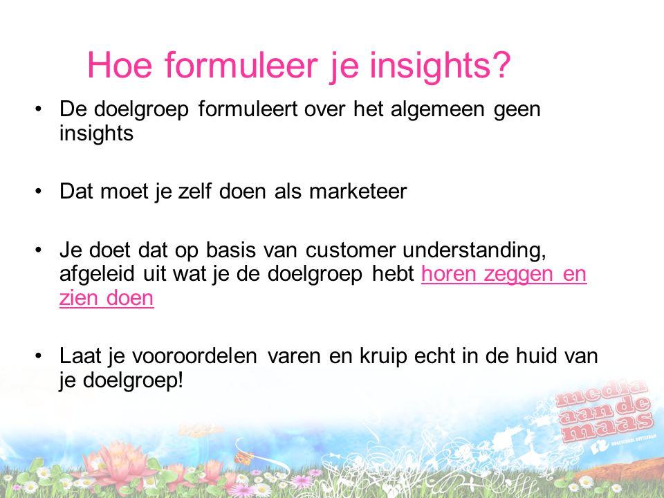 Hoe formuleer je insights? De doelgroep formuleert over het algemeen geen insights Dat moet je zelf doen als marketeer Je doet dat op basis van custom