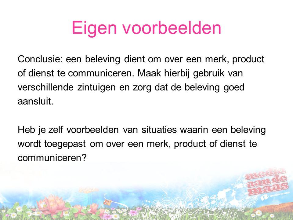 Eigen voorbeelden Conclusie: een beleving dient om over een merk, product of dienst te communiceren. Maak hierbij gebruik van verschillende zintuigen