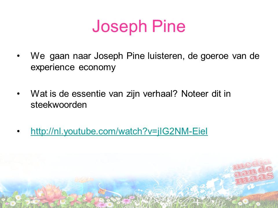 Joseph Pine We gaan naar Joseph Pine luisteren, de goeroe van de experience economy Wat is de essentie van zijn verhaal? Noteer dit in steekwoorden ht