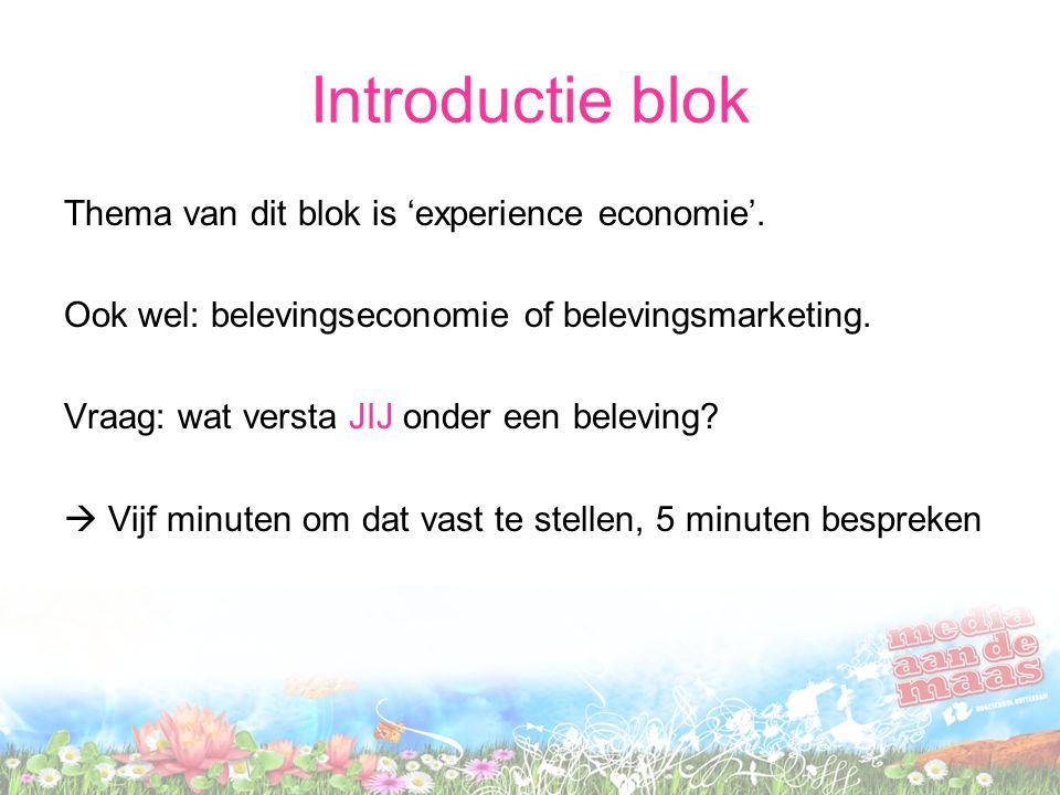 Introductie blok Thema van dit blok is 'experience economie'. Ook wel: belevingseconomie of belevingsmarketing. Vraag: wat versta JIJ onder een belevi