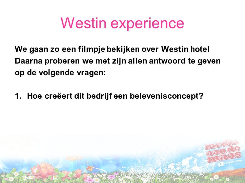 Westin experience We gaan zo een filmpje bekijken over Westin hotel Daarna proberen we met zijn allen antwoord te geven op de volgende vragen: 1.Hoe creëert dit bedrijf een belevenisconcept