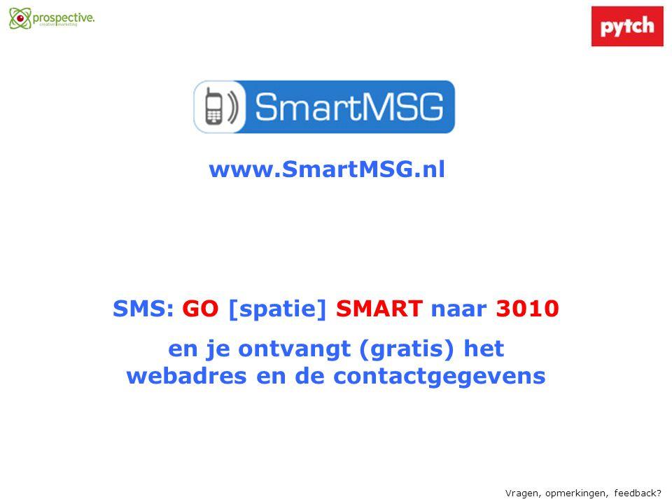 www.SmartMSG.nl SMS: GO [spatie] SMART naar 3010 en je ontvangt (gratis) het webadres en de contactgegevens Vragen, opmerkingen, feedback?