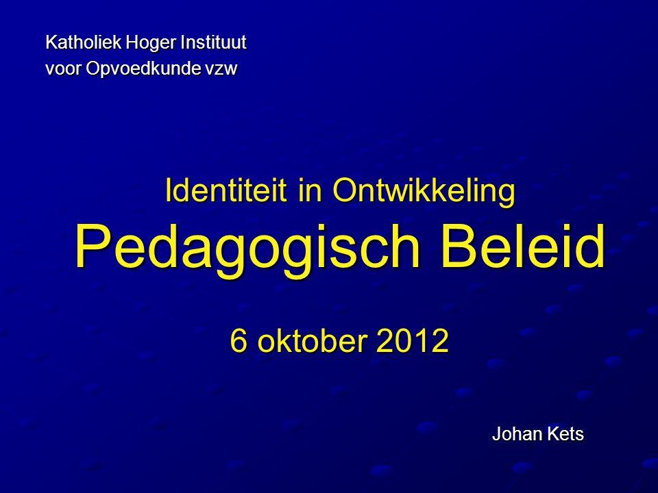 Identiteit in Ontwikkeling Pedagogisch Beleid 6 oktober 2012 Johan Kets Katholiek Hoger Instituut voor Opvoedkunde vzw