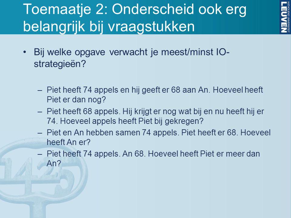 Toemaatje 2: Onderscheid ook erg belangrijk bij vraagstukken Bij welke opgave verwacht je meest/minst IO- strategieën? –Piet heeft 74 appels en hij ge