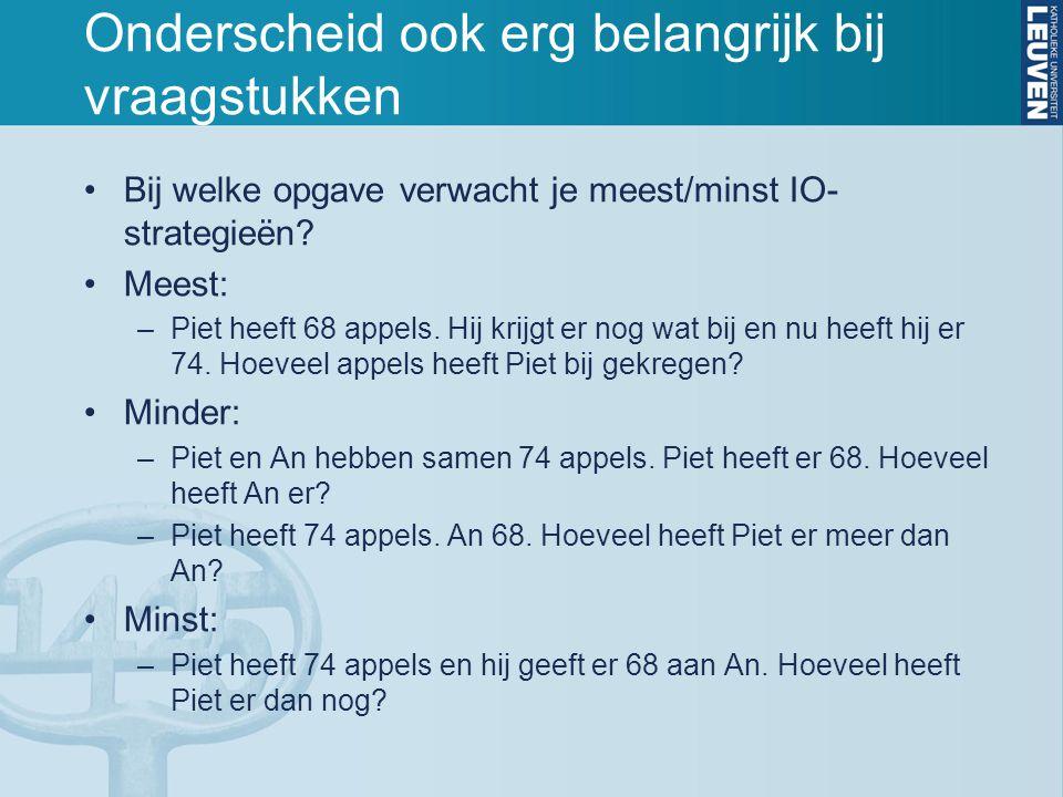 Onderscheid ook erg belangrijk bij vraagstukken Bij welke opgave verwacht je meest/minst IO- strategieën? Meest: –Piet heeft 68 appels. Hij krijgt er