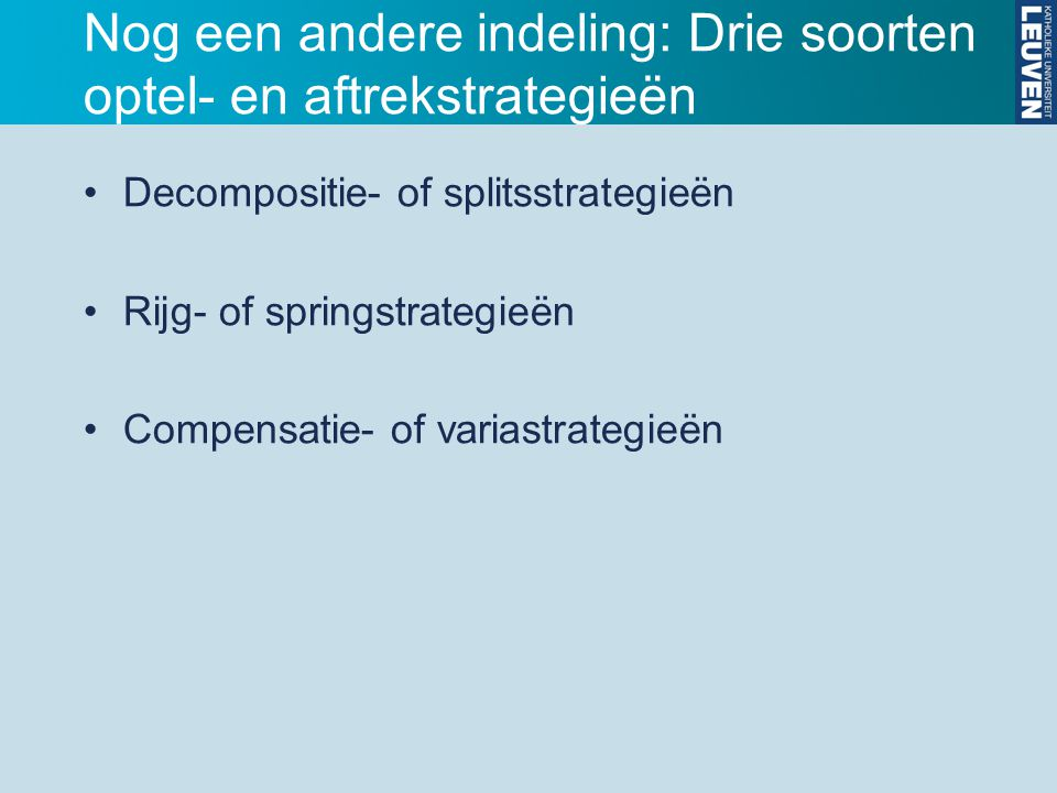 Nog een andere indeling: Drie soorten optel- en aftrekstrategieën Decompositie- of splitsstrategieën Rijg- of springstrategieën Compensatie- of varias