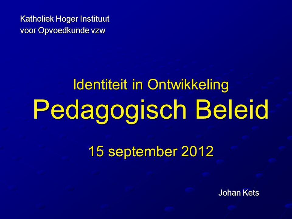 Identiteit in Ontwikkeling Pedagogisch Beleid 15 september 2012 Johan Kets Katholiek Hoger Instituut voor Opvoedkunde vzw