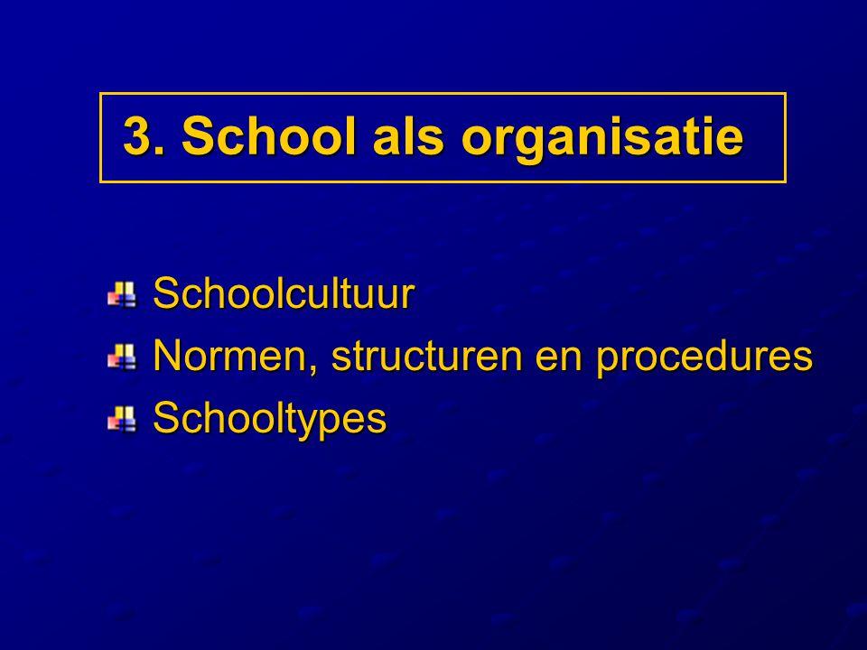 3. School als organisatie Schoolcultuur Schoolcultuur Normen, structuren en procedures Normen, structuren en procedures Schooltypes Schooltypes