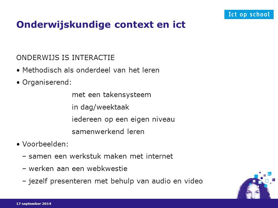 17 september 2014 Onderwijskundige context en ict ONDERWIJS IS INTERACTIE Methodisch als onderdeel van het leren Organiserend: met een takensysteem in dag/weektaak iedereen op een eigen niveau samenwerkend leren Voorbeelden: – samen een werkstuk maken met internet – werken aan een webkwestie – jezelf presenteren met behulp van audio en video
