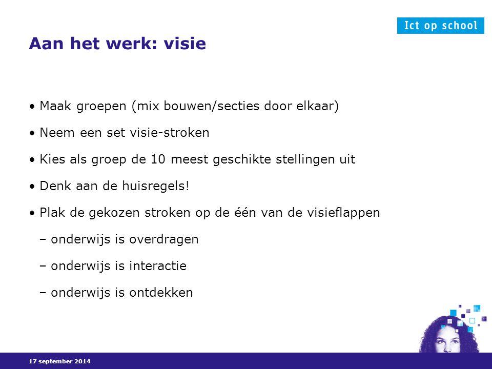 17 september 2014 Aan het werk: visie Maak groepen (mix bouwen/secties door elkaar) Neem een set visie-stroken Kies als groep de 10 meest geschikte stellingen uit Denk aan de huisregels.