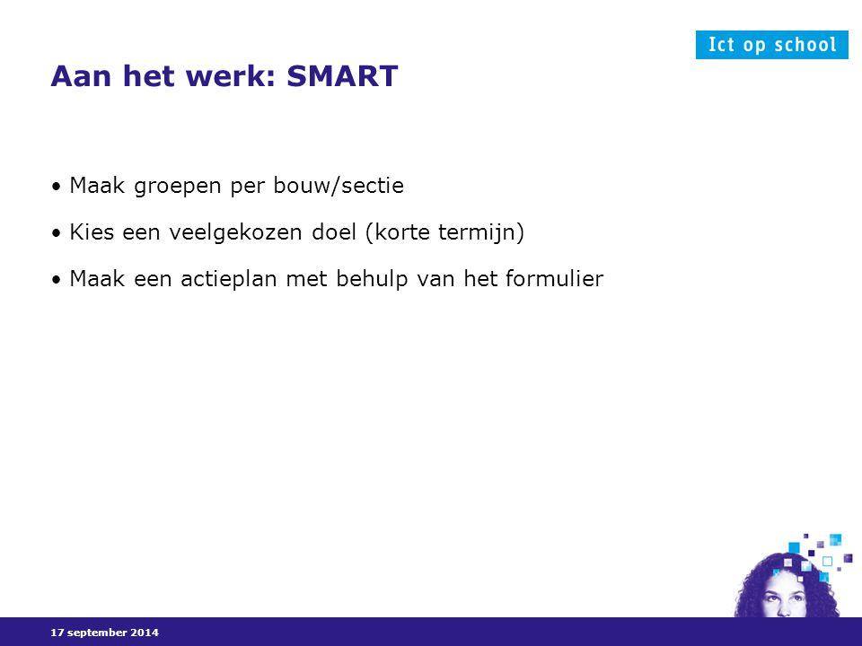 17 september 2014 Aan het werk: SMART Maak groepen per bouw/sectie Kies een veelgekozen doel (korte termijn) Maak een actieplan met behulp van het formulier