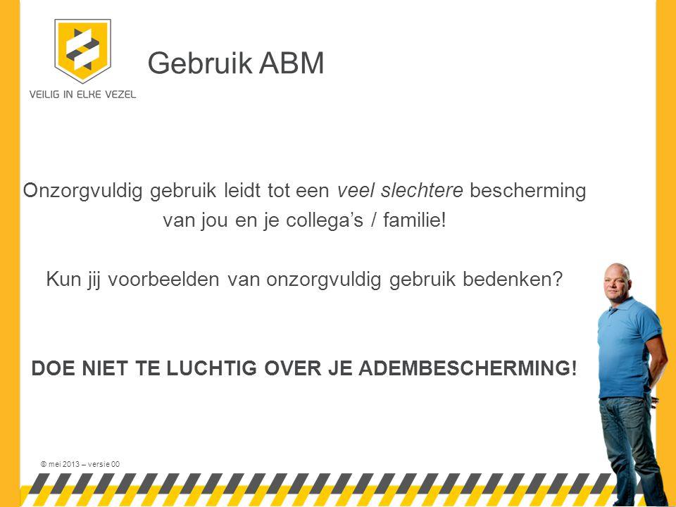 © mei 2013 – versie 00 Gebruik ABM Onzorgvuldig gebruik leidt tot een veel slechtere bescherming van jou en je collega's / familie.