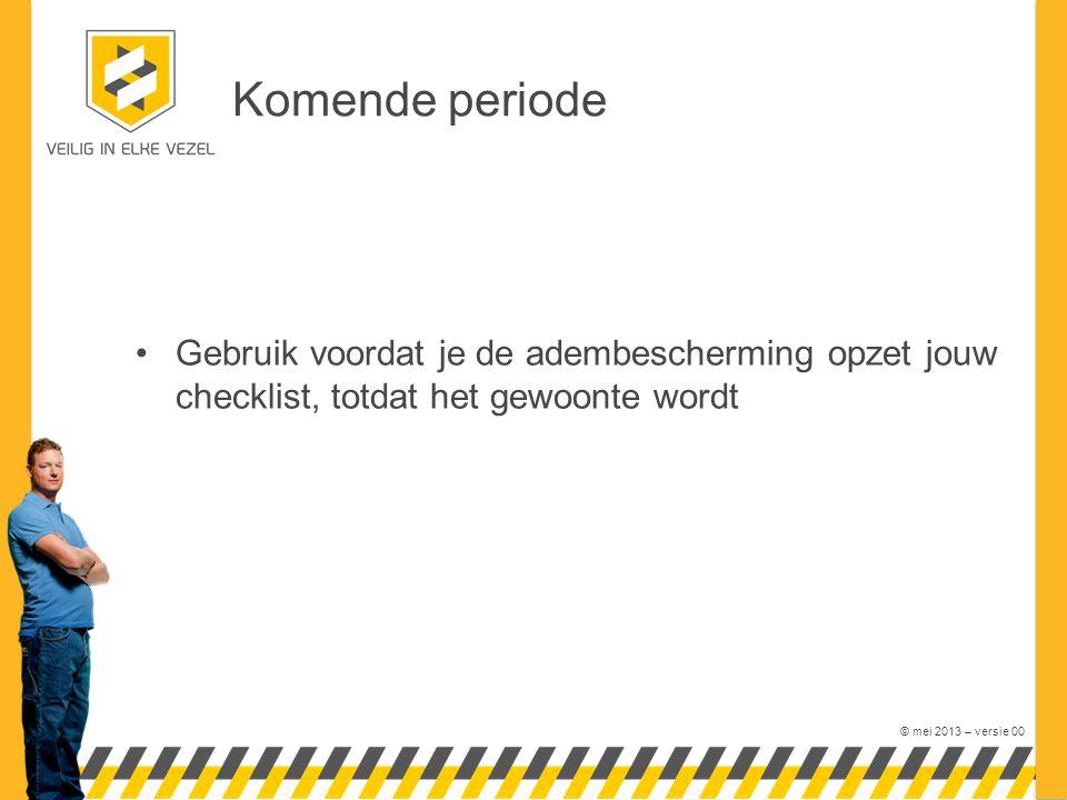 © mei 2013 – versie 00 Komende periode Gebruik voordat je de adembescherming opzet jouw checklist, totdat het gewoonte wordt