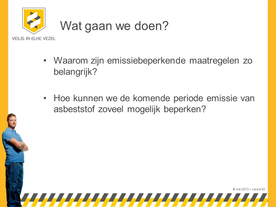 © mei 2013 – versie 00 Wat gaan we doen? Waarom zijn emissiebeperkende maatregelen zo belangrijk? Hoe kunnen we de komende periode emissie van asbests