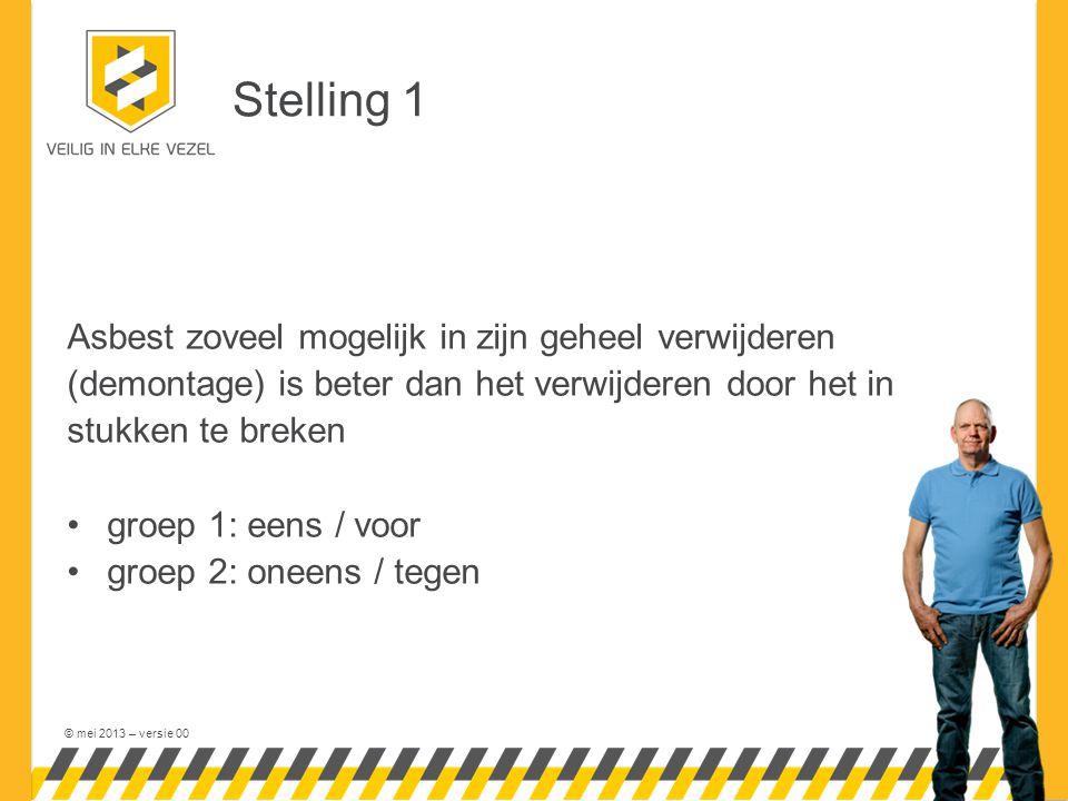 © mei 2013 – versie 00 Stelling 1 Asbest zoveel mogelijk in zijn geheel verwijderen (demontage) is beter dan het verwijderen door het in stukken te breken groep 1: eens / voor groep 2: oneens / tegen