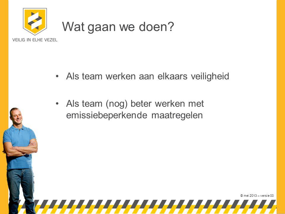 © mei 2013 – versie 00 Wat gaan we doen? Als team werken aan elkaars veiligheid Als team (nog) beter werken met emissiebeperkende maatregelen