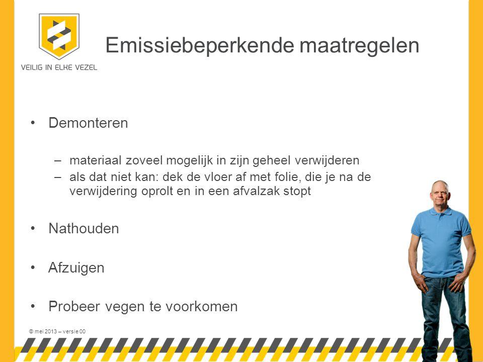 © mei 2013 – versie 00 Emissiebeperkende maatregelen Demonteren –materiaal zoveel mogelijk in zijn geheel verwijderen –als dat niet kan: dek de vloer