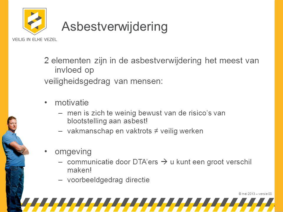 © mei 2013 – versie 00 Asbestverwijdering 2 elementen zijn in de asbestverwijdering het meest van invloed op veiligheidsgedrag van mensen: motivatie –men is zich te weinig bewust van de risico's van blootstelling aan asbest.