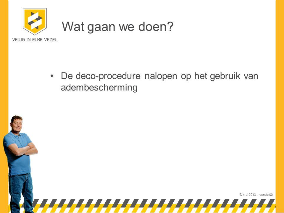 © mei 2013 – versie 00 Wat gaan we doen? De deco-procedure nalopen op het gebruik van adembescherming